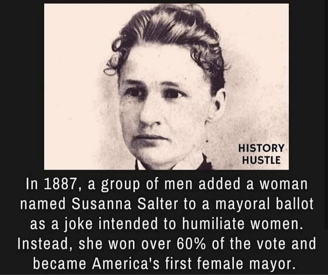 Text - HISTORY HUSTLE In 1887, a group of men added a woman named Susanna Salter to a mayoral ballot as a joke intended to humiliate women. Instead, she won over 60% of the vote and became America's first female mayor.