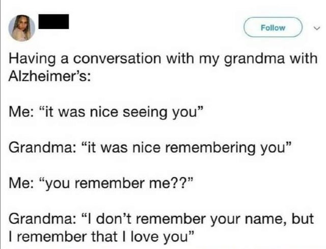 """Text - Follow Having a conversation with my grandma with Alzheimer's: Me: """"it was nice seeing you"""" Grandma: """"it was nice remembering you"""" Me: """"you remember me??"""" Grandma: """"I don't remember your name, but I remember that I love you"""""""