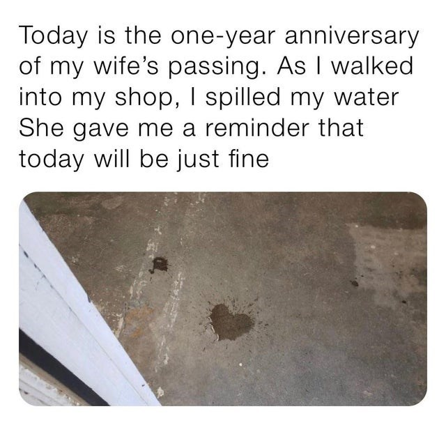 Text - Today is the one-year anniversary of my wife's passing. As I walked into my shop, I spilled my water She gave me a reminder that today will be just fine