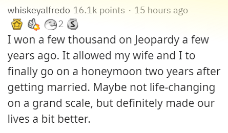 Text - whiskeyalfredo 16.1k points · 15 hours ago I won a few thousand on Jeopardy a few years ago. It allowed my wife and I to finally go on a honeymoon two years after getting married. Maybe not life-changing on a grand scale, but definitely made our lives a bit better.