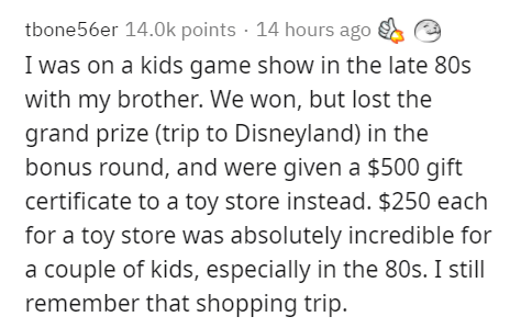 Text - tbone56er 14.0k points · 14 hours ago I was on a kids game show in the late 80s with my brother. We won, but lost the grand prize (trip to Disneyland) in the bonus round, and were given a $500 gift certificate to a toy store instead. $250 each for a toy store was absolutely incredible for a couple of kids, especially in the 80s. I still remember that shopping trip.