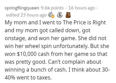 Text - springflingqueen 9.6k points · 16 hours ago · edited 15 hours ago My mom and I went to The Price is Right and my mom got called down, got onstage, and won her game. She did not win her wheel spin unfortunately. But she won $10,000 cash from her game so that was pretty good. Can't complain about winning a bunch of cash. I think about 30- 40% went to taxes.