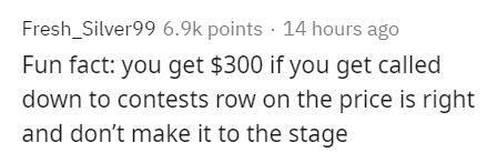 Text - Fresh_Silver99 6.9k points · 14 hours ago Fun fact: you get $300 if you get called down to contests row on the price is right and don't make it to the stage