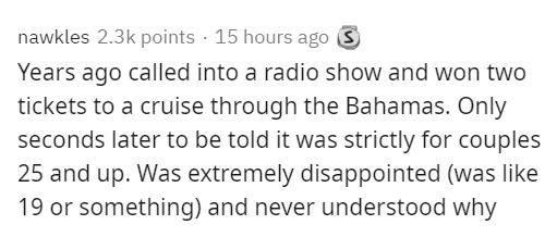 Text - nawkles 2.3k points · 15 hours ago S Years ago called into a radio show and won two tickets to a cruise through the Bahamas. Only seconds later to be told it was strictly for couples 25 and up. Was extremely disappointed (was like 19 or something) and never understood why