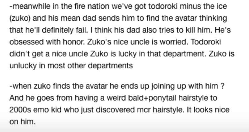 Text - -meanwhile in the fire nation we've got todoroki minus the ice (zuko) and his mean dad sends him to find the avatar thinking that he'll definitely fail. I think his dad also tries to kill him. He's obsessed with honor. Zuko's nice uncle is worried. Todoroki didn't get a nice uncle Zuko is lucky in that department. Zuko is unlucky in most other departments -when zuko finds the avatar he ends up joining up with him ? And he goes from having a weird bald+ponytail hairstyle to 2000s emo kid w