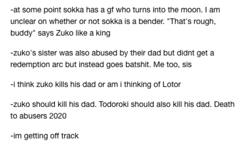 """Text - -at some point sokka has a gf who turns into the moon. I am unclear on whether or not sokka is a bender. """"That's rough, buddy"""" says Zuko like a king -zuko's sister was also abused by their dad but didnt get a redemption arc but instead goes batshit. Me too, sis -i think zuko kills his dad or am i thinking of Lotor -zuko should kill his dad. Todoroki should also kill his dad. Death to abusers 2020 -im getting off track"""