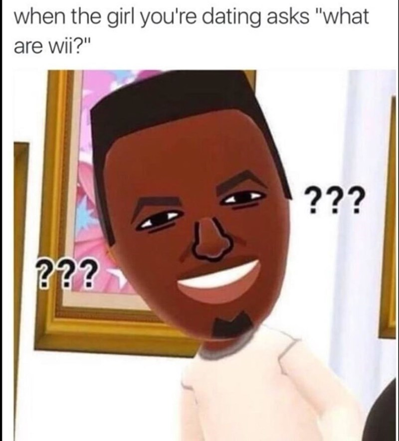"""Face - when the girl you're dating asks """"what are wii?"""" ??? ???"""