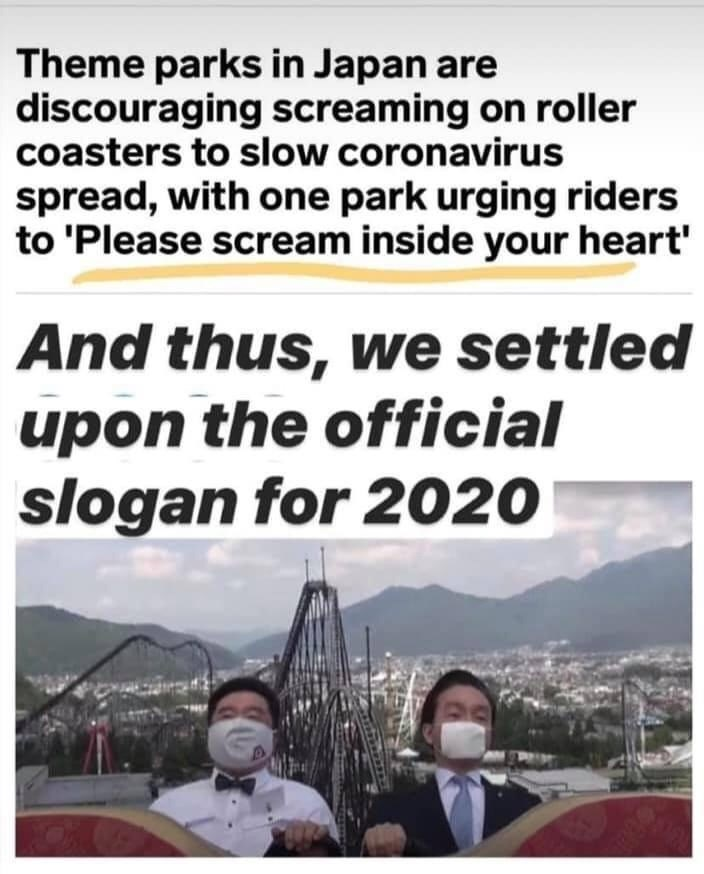 Text - Theme parks in Japan are discouraging screaming on roller coasters to slow coronavirus spread, with one park urging riders to 'Please scream inside your heart' And thus, we settled upon the official slogan for 2020