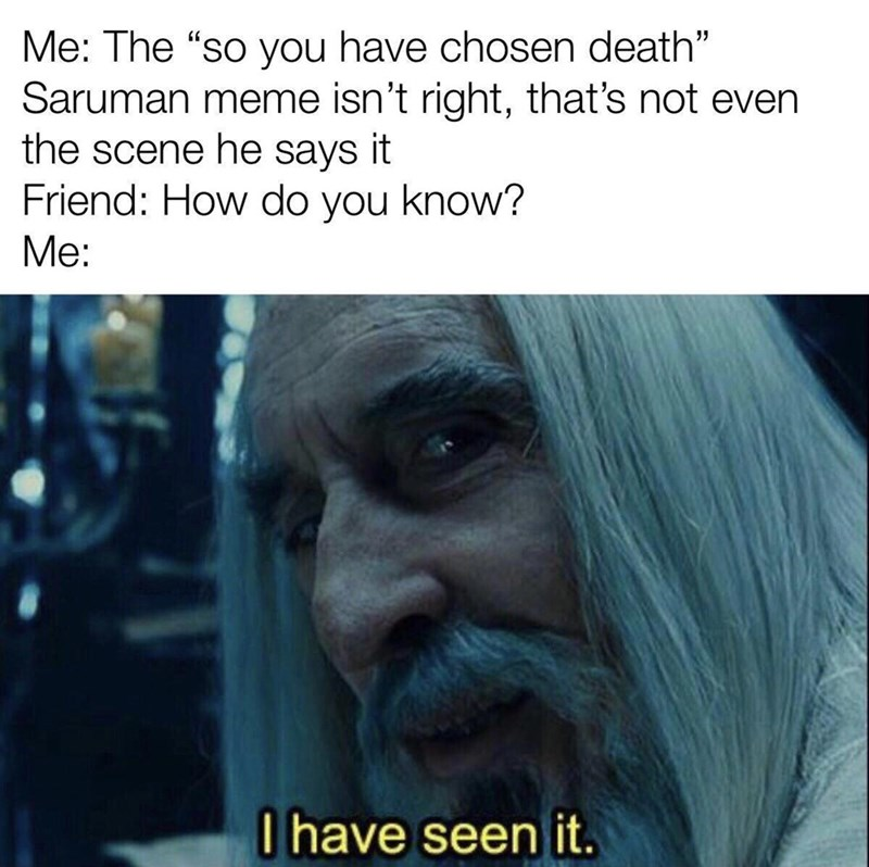 """Text - Me: The """"so you have chosen death"""" Saruman meme isn't right, that's not even the scene he says it Friend: How do you know? Me: I have seen it."""