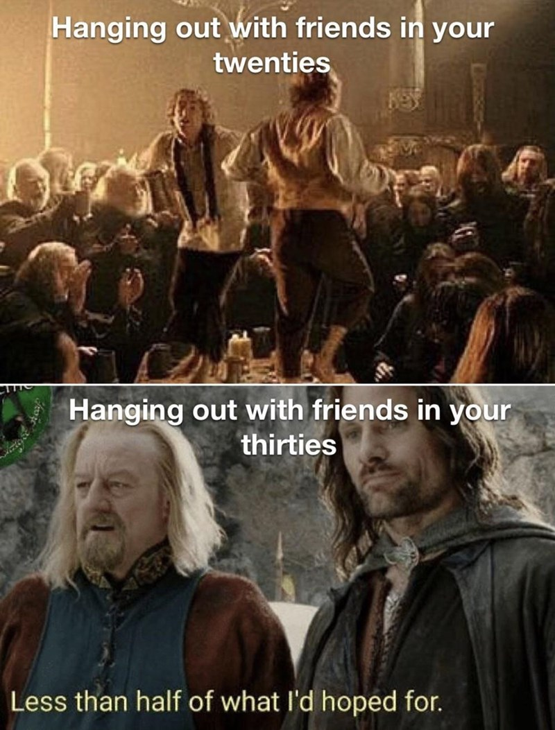 People - Hanging out with friends in your twenties Hanging out with friends in your thirties Less than half of what l'd hoped for.