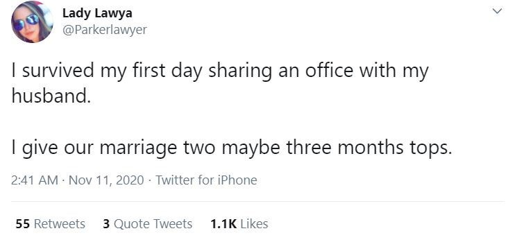 Text - Lady Lawya @Parkerlawyer I survived my first day sharing an office with my husband. I give our marriage two maybe three months tops. 2:41 AM Nov 11, 2020 - Twitter for iPhone 55 Retweets 3 Quote Tweets 1.1K Likes