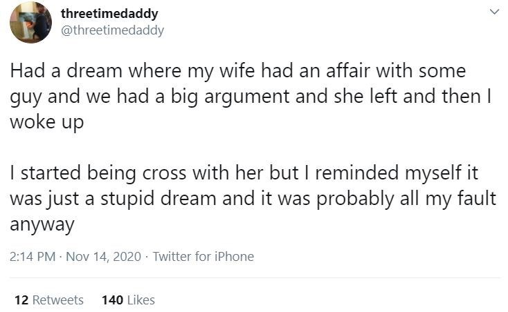 Text - threetimedaddy @threetimedaddy Had a dream where my wife had an affair with some guy and we had a big argument and she left and then I woke up I started being cross with her but I reminded myself it was just a stupid dream and it was probably all my fault anyway 2:14 PM Nov 14, 2020 · Twitter for iPhone 12 Retweets 140 Likes