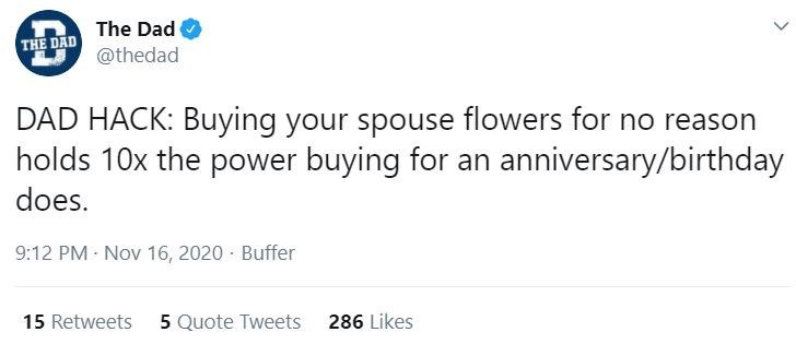 Text - The Dad THE DAD @thedad DAD HACK: Buying your spouse flowers for no reason holds 10x the power buying for an anniversary/birthday does. 9:12 PM Nov 16, 2020 · Buffer 15 Retweets 5 Quote Tweets 286 Likes