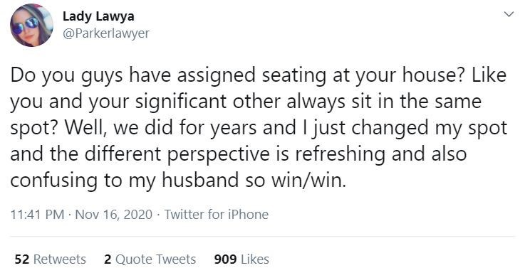Text - Lady Lawya @Parkerlawyer Do you guys have assigned seating at your house? Like you and your significant other always sit in the same spot? Well, we did for years and I just changed my spot and the different perspective is refreshing and also confusing to my husband so win/win. 11:41 PM Nov 16, 2020 · Twitter for iPhone 52 Retweets 2 Quote Tweets 909 Likes >