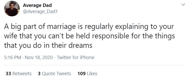 Text - Average Dad @Average_Dad1 A big part of marriage is regularly explaining to your wife that you can't be held responsible for the things that you do in their dreams 5:16 PM · Nov 18, 2020 · Twitter for iPhone 33 Retweets 3 Quote Tweets 109 Likes