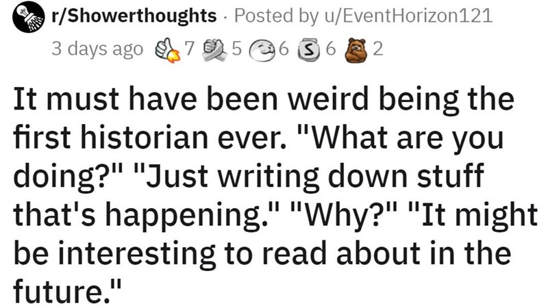 """Text - r/Showerthoughts Posted by u/EventHorizon121 3 days ago 7 5 6 S 6 8 2 It must have been weird being the first historian ever. """"What are you doing?"""" """"Just writing down stuff that's happening."""" """"Why?"""" """"It might be interesting to read about in the future."""""""