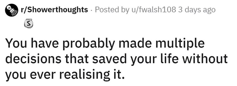 Text - r/Showerthoughts Posted by u/fwalsh108 3 days ago You have probably made multiple decisions that saved your life without you ever realising it.