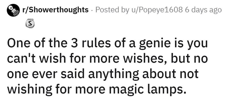Text - r/Showerthoughts - Posted by u/Popeye1608 6 days ago One of the 3 rules of a genie is you can't wish for more wishes, but no one ever said anything about not wishing for more magic lamps.