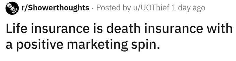 Text - A r/Showerthoughts - Posted by u/UOThief 1 day ago Life insurance is death insurance with a positive marketing spin.
