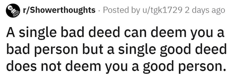 Text - r/Showerthoughts Posted by u/tgk1729 2 days ago A single bad deed can deem you a bad person but a single good deed does not deem you a good person.