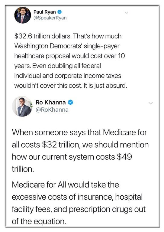 Text - Paul Ryan @SpeakerRyan $32.6 trillion dollars. That's how much Washington Democrats' single-payer healthcare proposal would cost over 10 years. Even doubling all federal individual and corporate income taxes wouldn't cover this cost. It is just absurd. Ro Khanna @RoKhanna When someone says that Medicare for all costs $32 trillion, we should mention how our current system costs $49 trillion. Medicare for All would take the excessive costs of insurance, hospital facility fees, and prescript