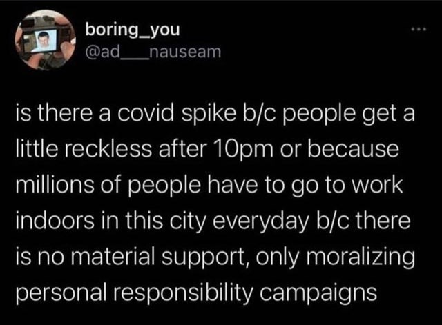 Text - boring_you @ad nauseam is there a covid spike b/c people get a little reckless after 10pm or because millions of people have to go to work indoors in this city everyday b/c there is no material support, only moralizing personal responsibility campaigns