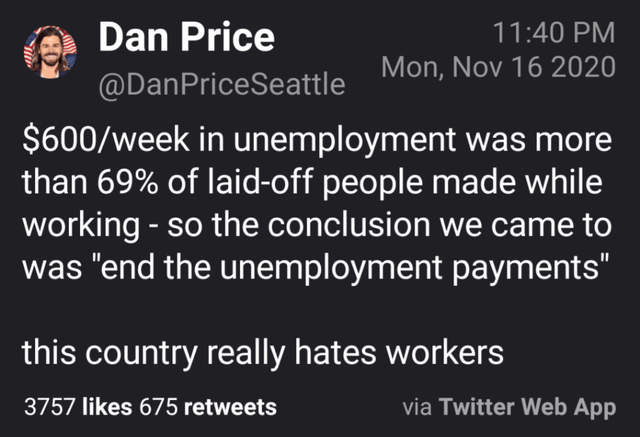 """Text - Dan Price 11:40 PM Mon, Nov 16 2020 @DanPriceSeattle $600/week in unemployment was more than 69% of laid-off people made while working - so the conclusion we came to was """"end the unemployment payments"""" this country really hates workers 3757 likes 675 retweets via Twitter Web App"""