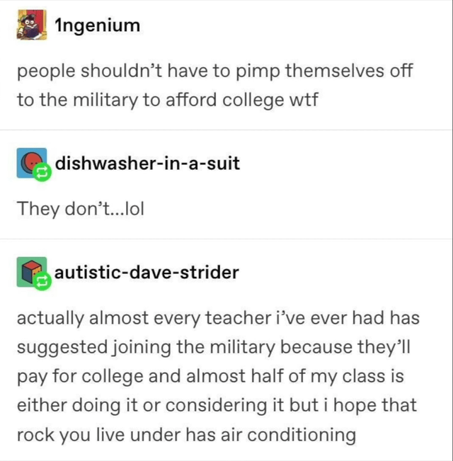 Text - Ingenium people shouldn't have to pimp themselves off to the military to afford college wtf dishwasher-in-a-suit They don't...lol autistic-dave-strider actually almost every teacher i've ever had has suggested joining the military because they'll pay for college and almost half of my class is either doing it or considering it but i hope that rock you live under has air conditioning