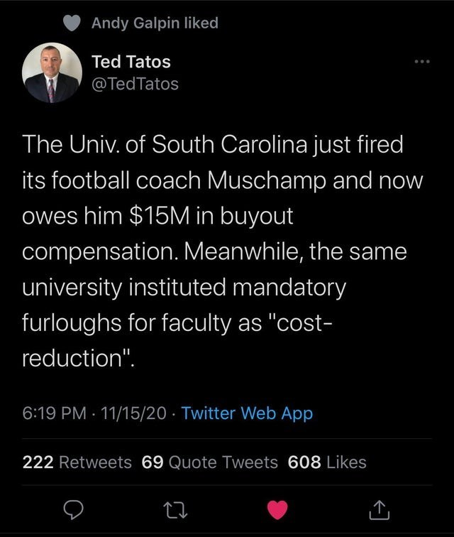 """Text - Andy Galpin liked Ted Tatos @TedTatos The Univ. of South Carolina just fired its football coach Muschamp and now owes him $15M in buyout compensation. Meanwhile, the same university instituted mandatory furloughs for faculty as """"cost- reduction"""". 6:19 PM · 11/15/20 · Twitter Web App 222 Retweets 69 Quote Tweets 608 Likes"""