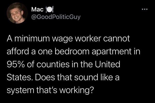 Text - Мас @GoodPoliticGuy A minimum wage worker cannot afford a one bedroom apartment in 95% of counties in the United States. Does that sound like a system that's working?