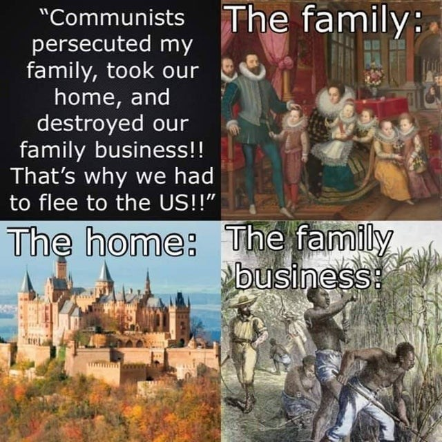 """Text - """"Communists The family: persecuted my family, took our home, and destroyed our family business!! That's why we had to flee to the US!!"""" The home: The family business:"""