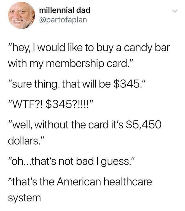 """Text - millennial dad @partofaplan """"hey, I would like to buy a candy bar with my membership card."""" """"sure thing. that will be $345."""" """"WTF?! $345?!!!!"""" """"well, without the card it's $5,450 dollars."""" """"oh..that's not bad I guess."""" ^that's the American healthcare system"""