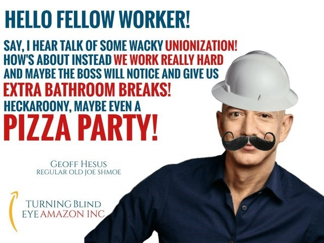 Personal protective equipment - HELLO FELLOW WORKER! SAY, I HEAR TALK OF SOME WACKY UNIONIZATION! HOW'S ABOUT INSTEAD WE WORK REALLY HARD AND MAYBE THE BOSS WILL NOTICE AND GIVE US EXTRA BATHROOM BREAKS! HECKAROONY, MAYBE EVEN A PIZZA PARTY! GEOFF HESUS REGULAR OLD JOE SHMOE TURNING BLIND EYE AMAZON INC