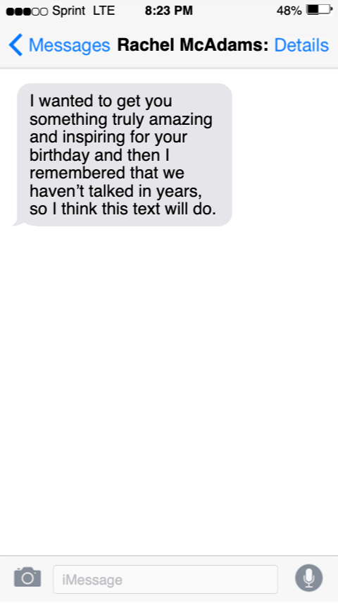 Text - 00 Sprint LTE 8:23 PM 48% Messages Rachel McAdams: Details I wanted to get you something truly amazing and inspiring for your birthday and then I remembered that we haven't talked in years, so I think this text will do. iMessage