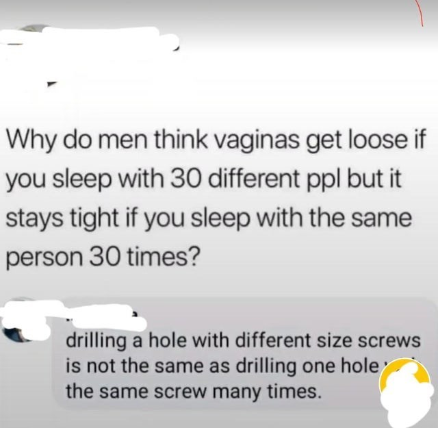 Text - Why do men think vaginas get loose if you sleep with 30 different ppl but it stays tight if you sleep with the same person 30 times? drilling a hole with different size screws is not the same as drilling one hole the same screw many times.