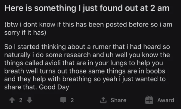 Text - Here is something I just found out at 2 am (btw i dont know if this has been posted before so i am sorry if it has) So I started thinking about a rumer that i had heard so naturally i do some research and uh well you know the things called avioli that are in your lungs to help you breath well turns out those same things are in boobs and they help with breathing so yeah i just wanted to share that. Good Day 1 2 2 1 Share Award