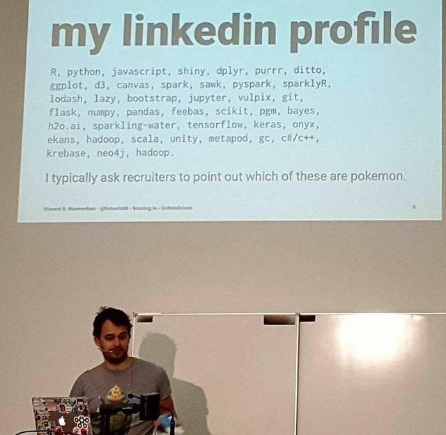 Text - my linkedin profile R, python, javascript, shiny, dplyr, purrr, ditto, Egplot, d3, canvas, spark, sawk, pyspark, sparklyR, lodash, lazy, bootstrap, jupyter, vulpix, git, flask, numpy, pandas, feebas, scikit, pgm, bayes, h2o.ai, sparkling-water, tensorflow, keras, onyx, ekans, hadoop, scala, unity, metapod, gc, c#/c++, krebase, neo4j, hadoop. I typically ask recruiters to point out which of these are pokemon. VntWamend al - g leGobbvives