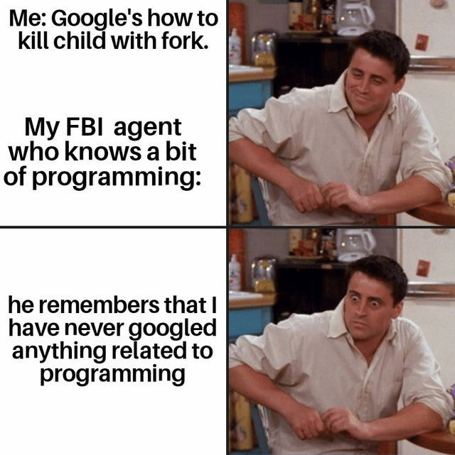 Job - Me: Google's how to kill child with fork. My FBI agent who knows a bit of programming: he remembers that I have never googled anything related to programming