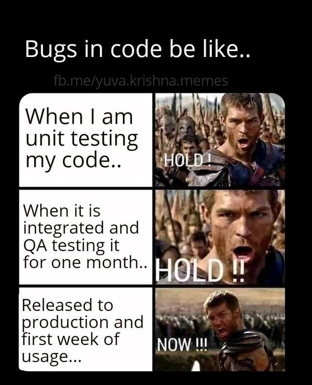 Facial expression - Bugs in code be like.. fb.me/yuva.krishna.memes When I am unit testing my code.. HOLD! When it is integrated and QA testing it for one month. HOLD ! Released to production and first week of usage... NOW!