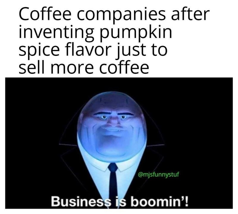 Text - Coffee companies after inventing pumpkin spice flavor just to sell more coffee @mjsfunnystuf Business is boomin'!