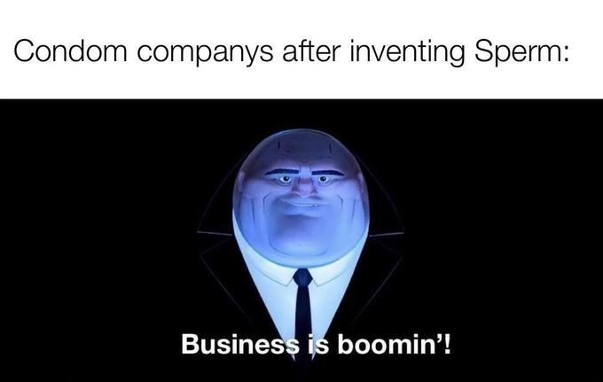 Text - Condom companys after inventing Sperm: Business is boomin'!