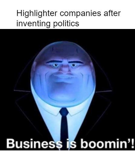 Head - Highlighter companies after inventing politics Business is boomin'!