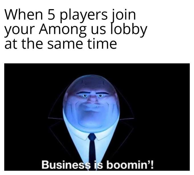 Text - When 5 players join your Among us lobby at the same time Business is boomin'!