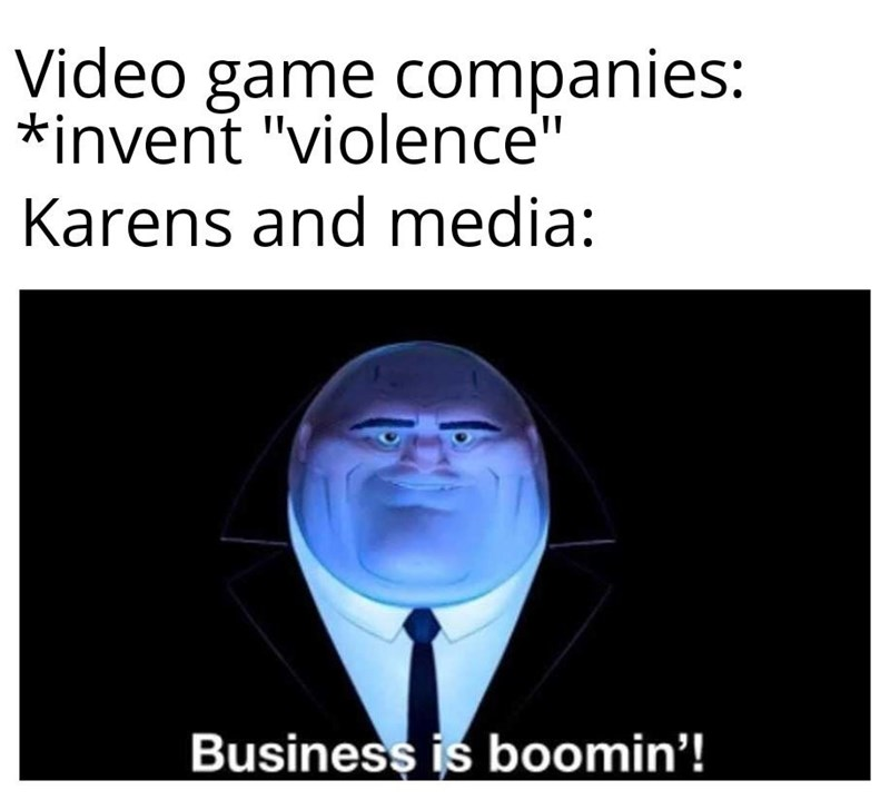 """Text - Video game companies: *invent """"violence"""" Karens and media: Business is boomin'!"""