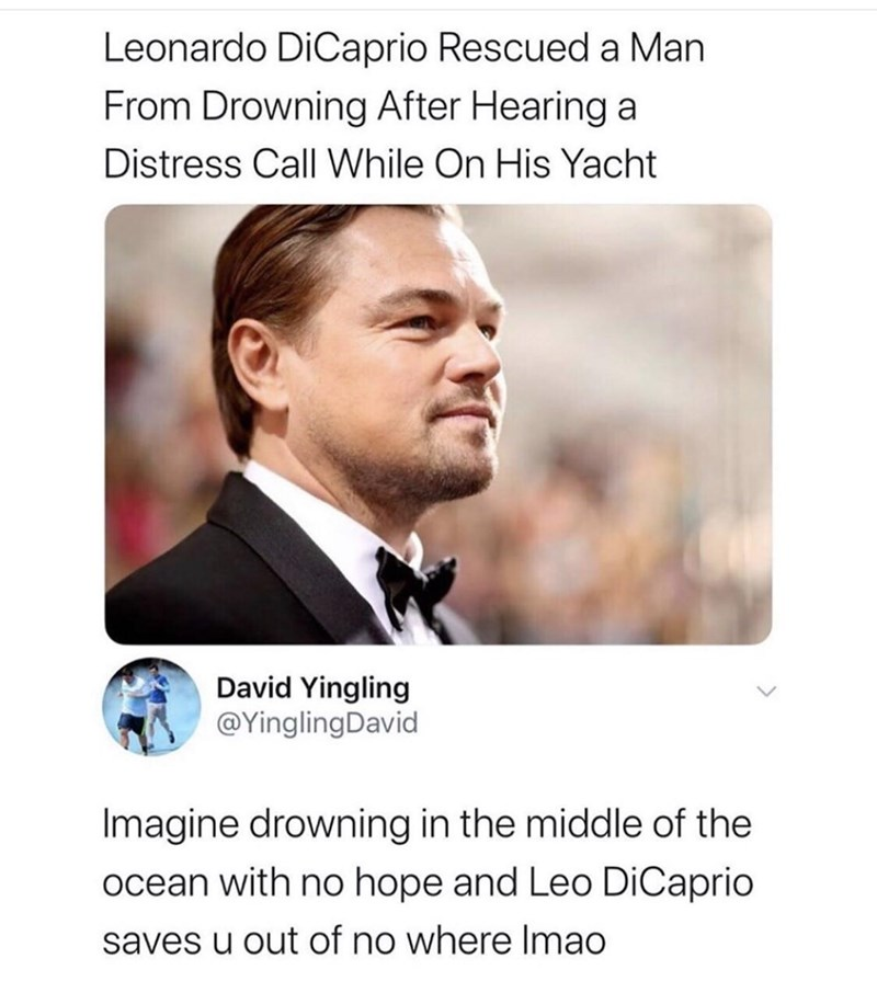 Text - Leonardo DiCaprio Rescued a Man From Drowning After Hearing a Distress Call While On His Yacht David Yingling @YinglingDavid Imagine drowning in the middle of the ocean with no hope and Leo DiCaprio saves u out of no where Imao