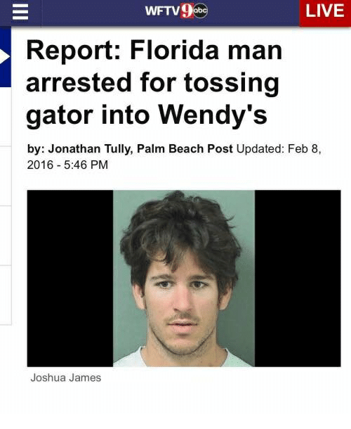 Face - WFTV9 be LIVE Report: Florida man arrested for tossing gator into Wendy's by: Jonathan Tully, Palm Beach Post Updated: Feb 8, 2016 - 5:46 PM Joshua James II