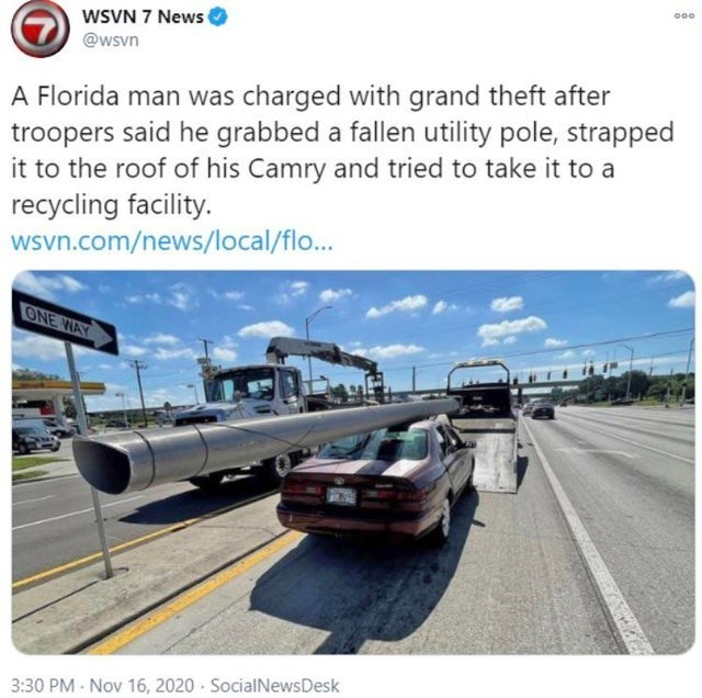 Motor vehicle - 000 WSVN 7 News @wsvn A Florida man was charged with grand theft after troopers said he grabbed a fallen utility pole, strapped it to the roof of his Camry and tried to take it to a recycling facility. wsvn.com/news/local/flo. ONE WAY 3:30 PM Nov 16, 2020 - SocialNewsDesk