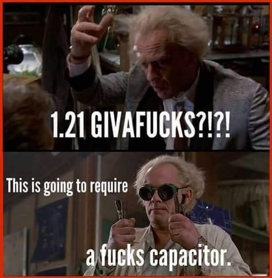 Photo caption - 1.21 GIVAFUCKS?!?! This is going to require a fucks capacitor.