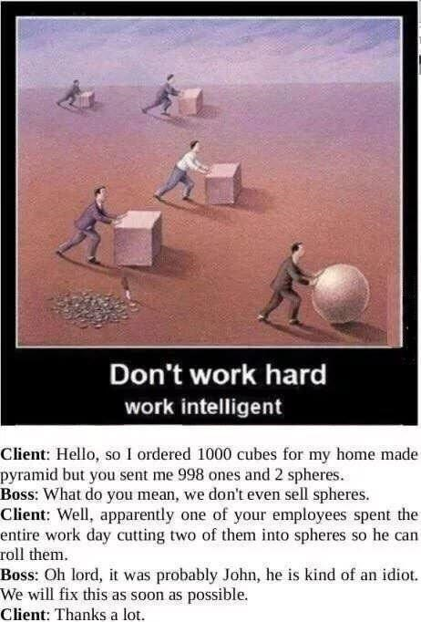 Poster - Don't work hard work intelligent Client: Hello, so I ordered 1000 cubes for my home made pyramid but you sent me 998 ones and 2 spheres. Boss: What do you mean, we don't even sell spheres. Client: Well, apparently one of your employees spent the entire work day cutting two of them into spheres so he can roll them. Boss: Oh lord, it was probably John, he is kind of an idiot. We will fix this as soon as possible. Client: Thanks a lot.