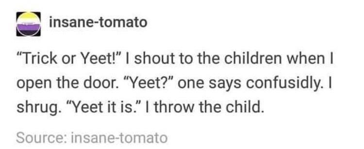 """Text - insane-tomato """"Trick or Yeet!"""" I shout to the children when I open the door. """"Yeet?"""" one says confusidly. I shrug. """"Yeet it is."""" I throw the child. Source: insane-tomato"""